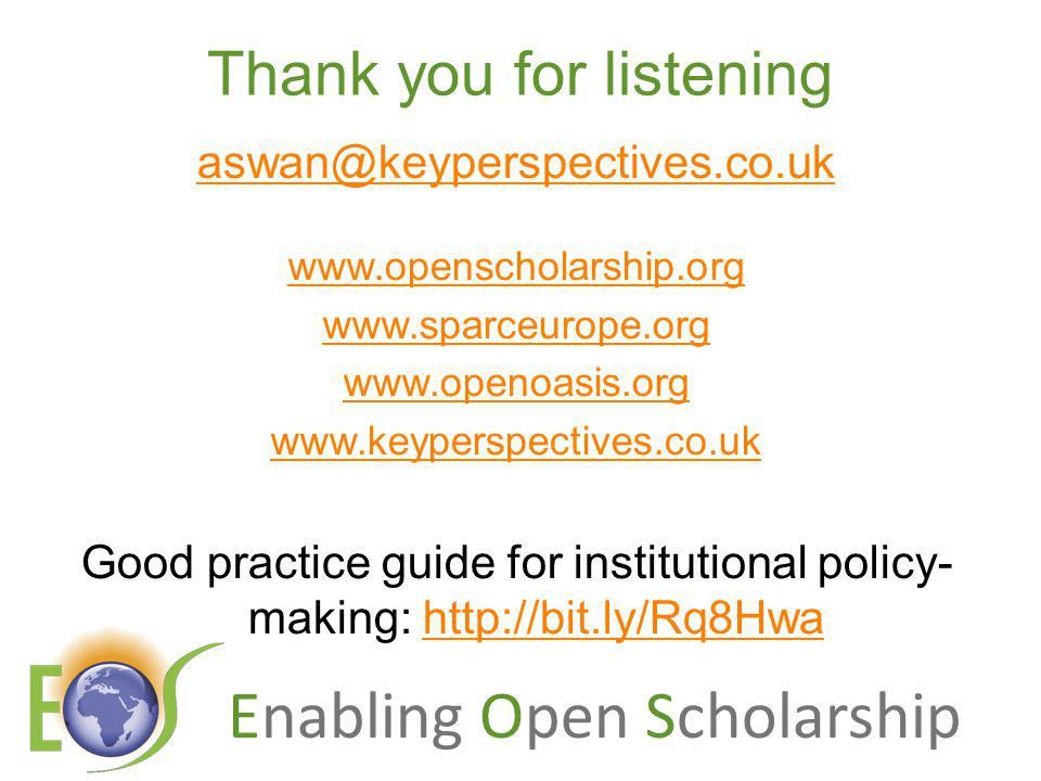 Enabling Open Scholarship Thank you for listening aswan@keyperspectives.co.uk www.openscholarship.org www.sparceurope.org www.openoasis.org www.keyperspectives.co.uk Good practice guide for institutional policy- making: http://bit.ly/Rq8Hwahttp://bit.ly/Rq8Hwa