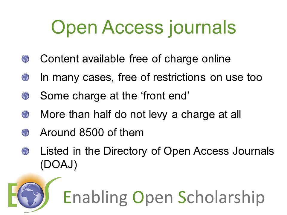 Enabling Open Scholarship Open Access journals Content available free of charge online In many cases, free of restrictions on use too Some charge at the front end More than half do not levy a charge at all Around 8500 of them Listed in the Directory of Open Access Journals (DOAJ)