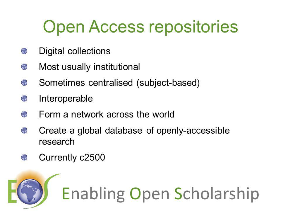 Enabling Open Scholarship Open Access repositories Digital collections Most usually institutional Sometimes centralised (subject-based) Interoperable Form a network across the world Create a global database of openly-accessible research Currently c2500