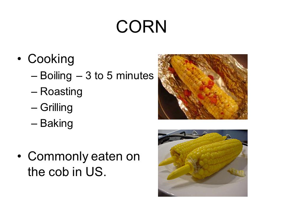CORN Cooking –Boiling – 3 to 5 minutes –Roasting –Grilling –Baking Commonly eaten on the cob in US.