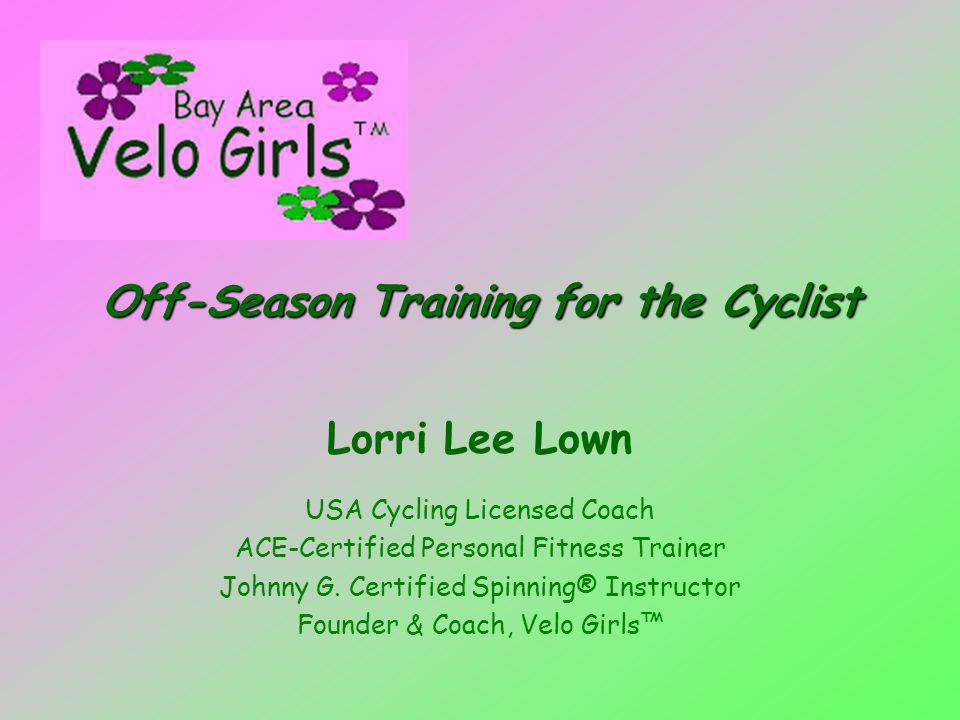 Off-Season Training for the Cyclist Lorri Lee Lown USA Cycling Licensed Coach ACE-Certified Personal Fitness Trainer Johnny G.