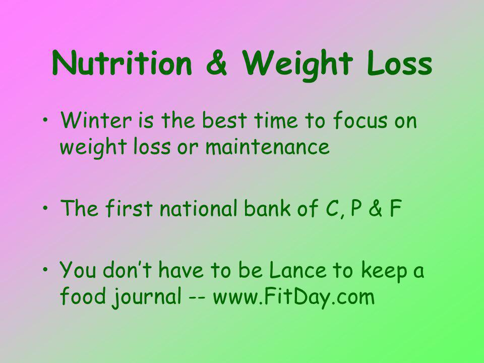 Nutrition & Weight Loss Winter is the best time to focus on weight loss or maintenance The first national bank of C, P & F You dont have to be Lance to keep a food journal -- www.FitDay.com