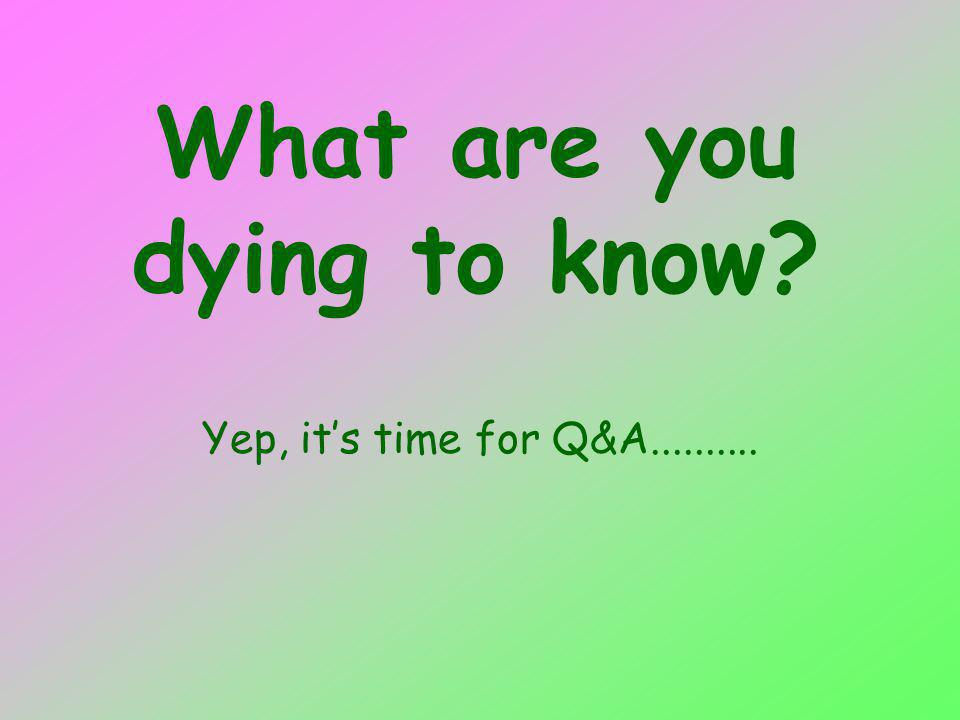 What are you dying to know Yep, its time for Q&A