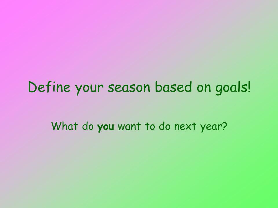 Define your season based on goals! What do you want to do next year
