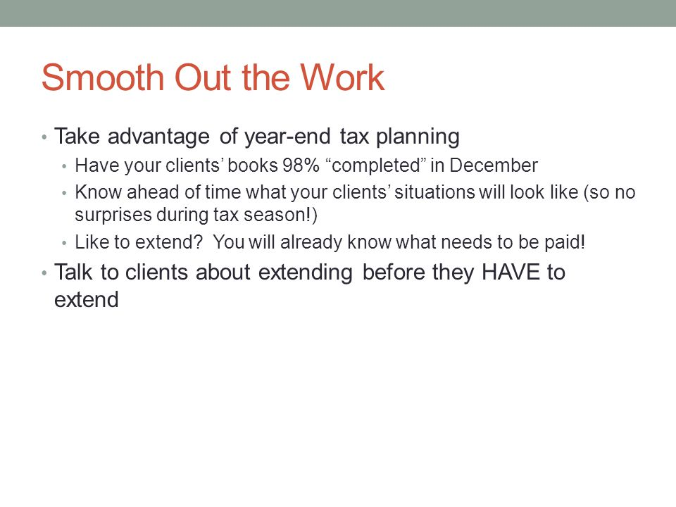 Smooth Out the Work Take advantage of year-end tax planning Have your clients books 98% completed in December Know ahead of time what your clients sit