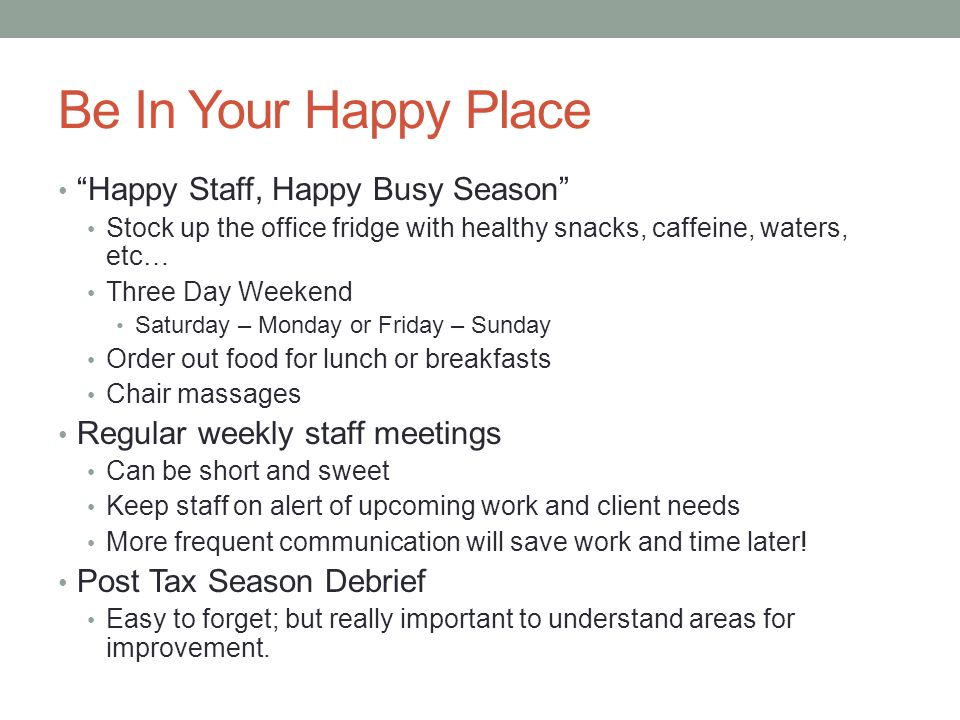 Be In Your Happy Place Happy Staff, Happy Busy Season Stock up the office fridge with healthy snacks, caffeine, waters, etc… Three Day Weekend Saturda