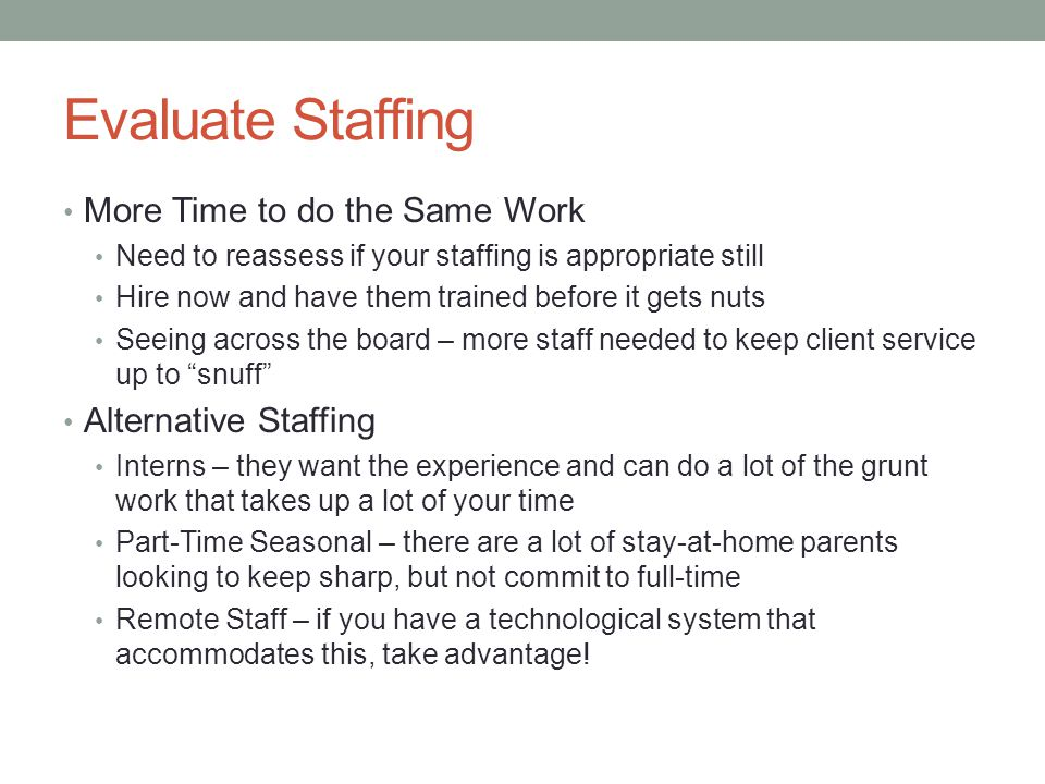 Evaluate Staffing More Time to do the Same Work Need to reassess if your staffing is appropriate still Hire now and have them trained before it gets n