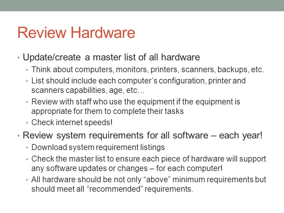 Review Hardware Update/create a master list of all hardware Think about computers, monitors, printers, scanners, backups, etc. List should include eac
