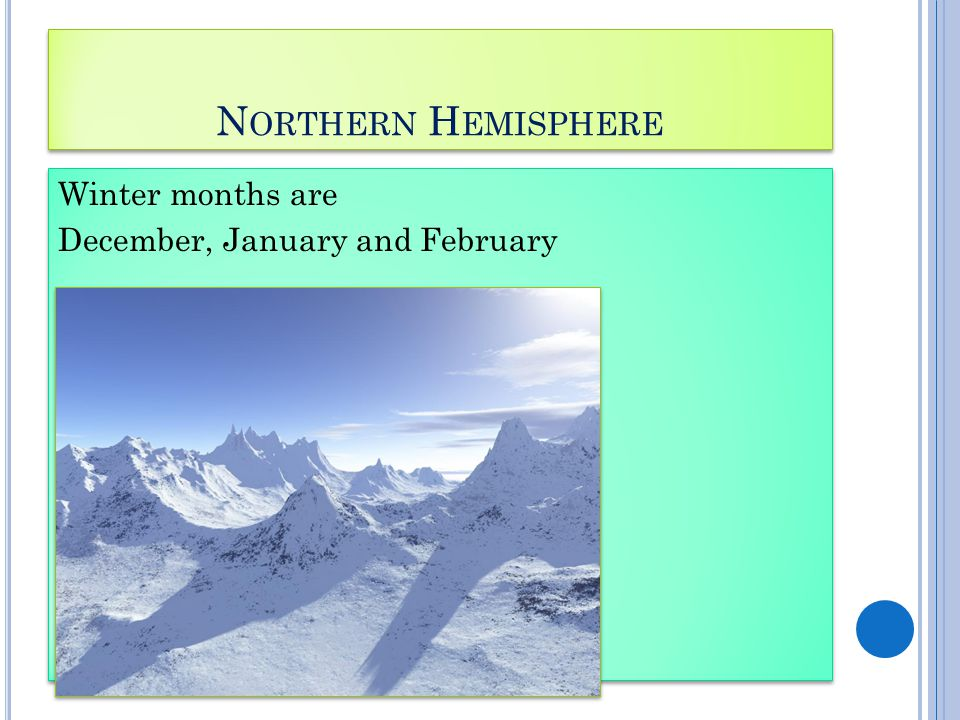 N ORTHERN H EMISPHERE Winter months are December, January and February Winter months are December, January and February