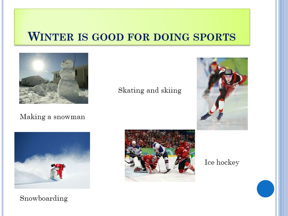 W INTER IS GOOD FOR DOING SPORTS Making a snowman Skating and skiing Snowboarding Ice hockey