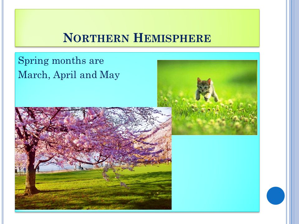 N ORTHERN H EMISPHERE Spring months are March, April and May Spring months are March, April and May