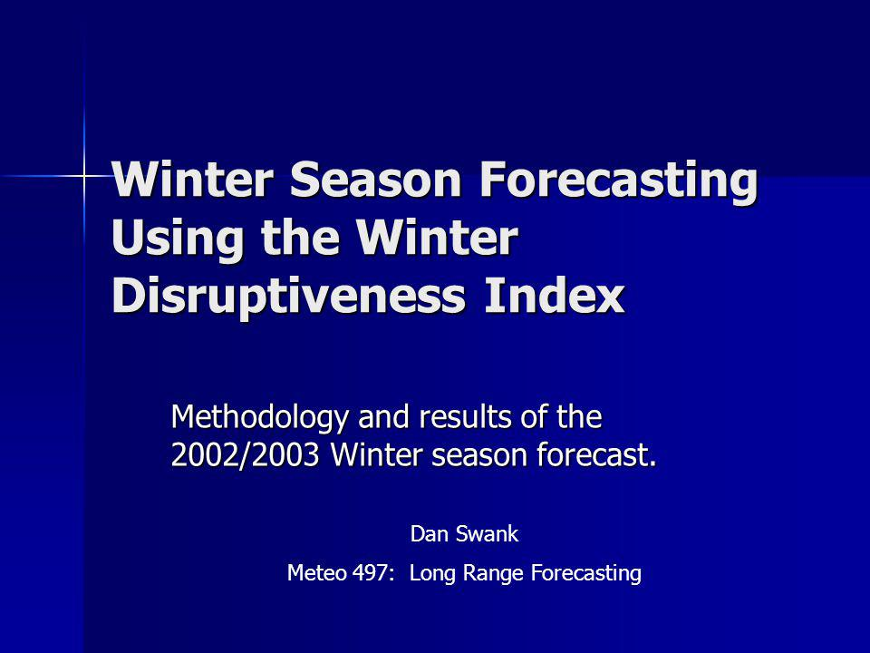 Winter Season Forecasting Using the Winter Disruptiveness Index Methodology and results of the 2002/2003 Winter season forecast. Dan Swank Meteo 497: