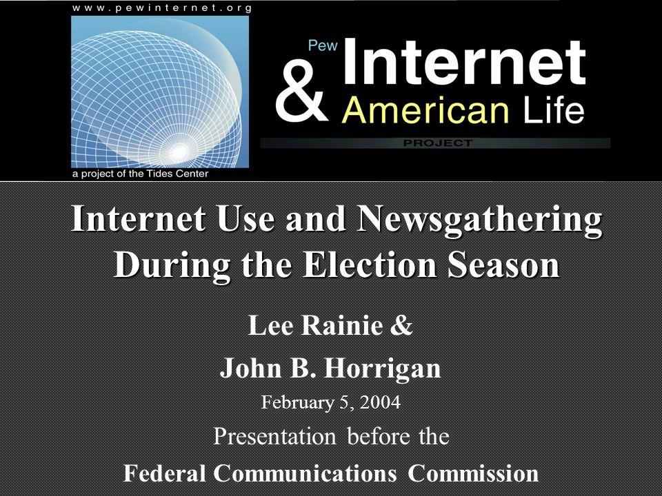 Internet Use and Newsgathering During the Election Season Lee Rainie & John B. Horrigan February 5, 2004 Presentation before the Federal Communication