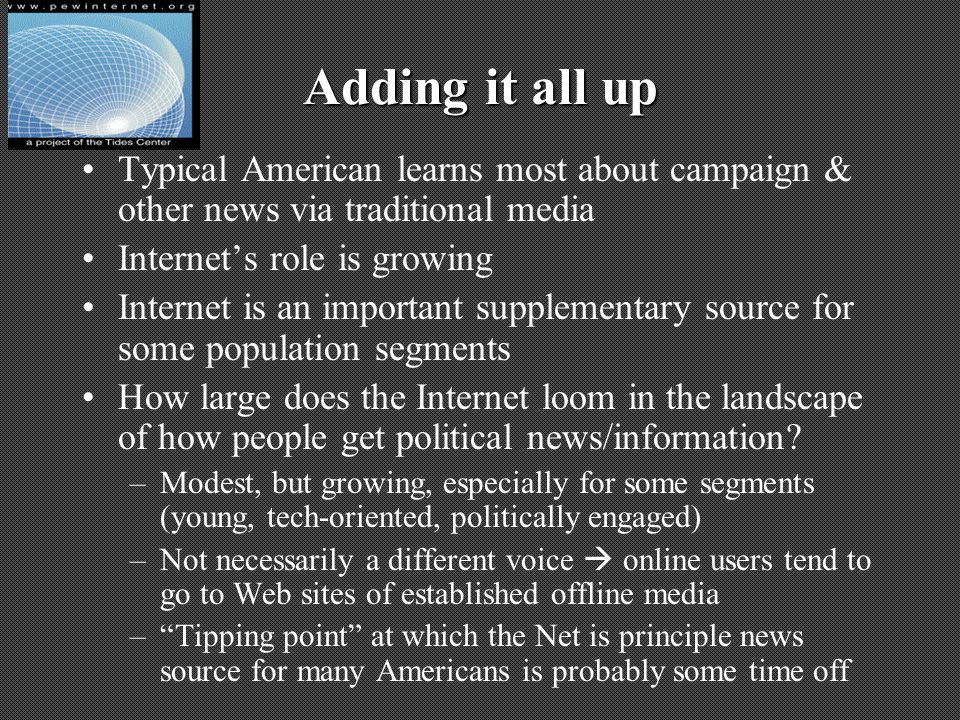 Adding it all up Typical American learns most about campaign & other news via traditional media Internets role is growing Internet is an important supplementary source for some population segments How large does the Internet loom in the landscape of how people get political news/information.