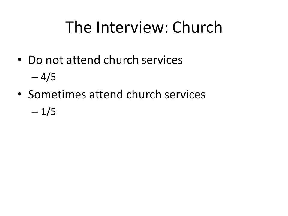 The Interview: Church Do not attend church services – 4/5 Sometimes attend church services – 1/5
