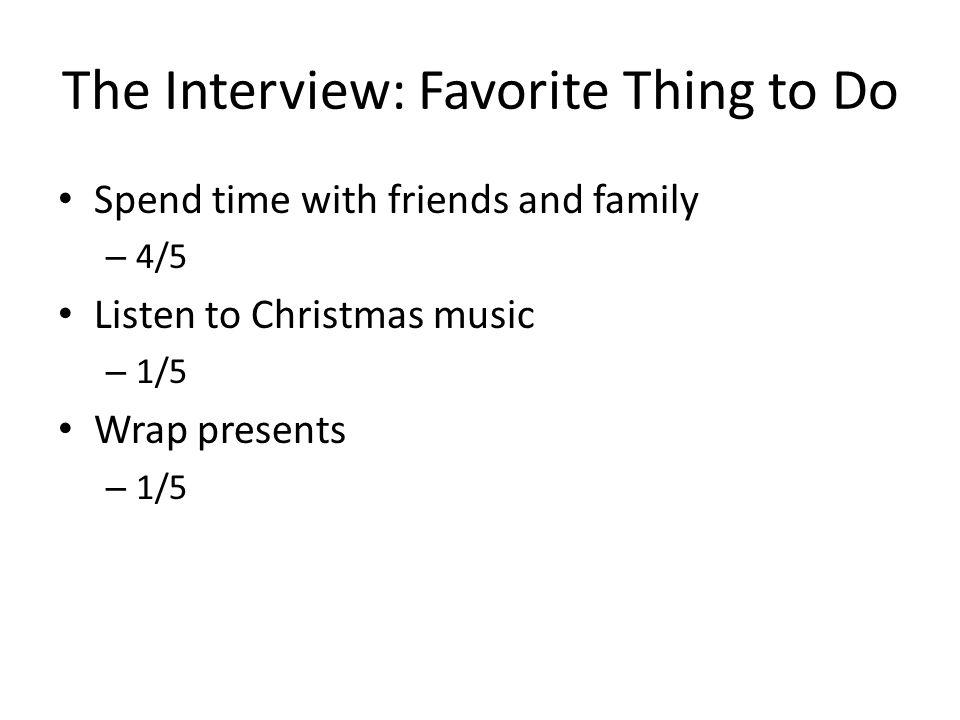 The Interview: Favorite Thing to Do Spend time with friends and family – 4/5 Listen to Christmas music – 1/5 Wrap presents – 1/5