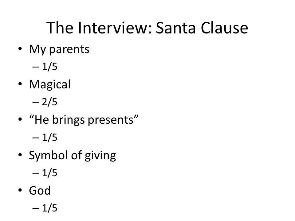 The Interview: Santa Clause My parents – 1/5 Magical – 2/5 He brings presents – 1/5 Symbol of giving – 1/5 God – 1/5