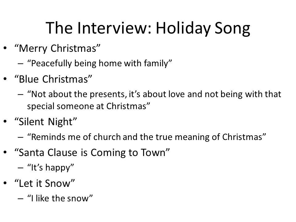 The Interview: Holiday Song Merry Christmas – Peacefully being home with family Blue Christmas – Not about the presents, its about love and not being with that special someone at Christmas Silent Night – Reminds me of church and the true meaning of Christmas Santa Clause is Coming to Town – Its happy Let it Snow – I like the snow