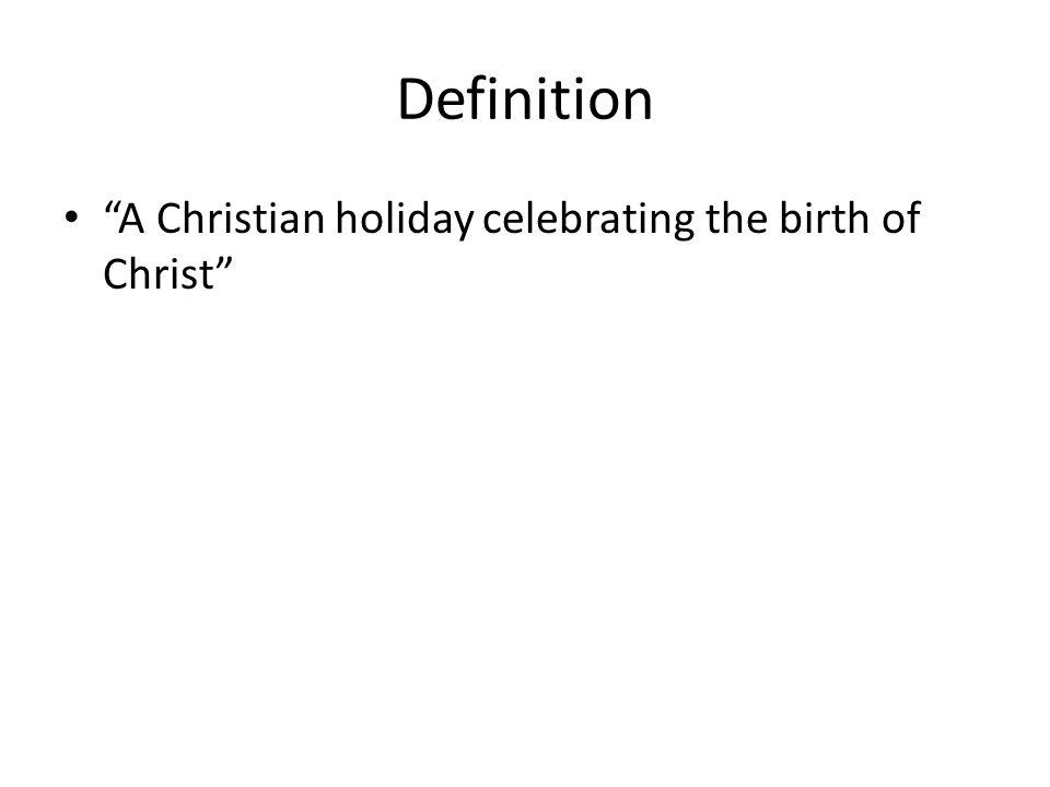 Definition A Christian holiday celebrating the birth of Christ