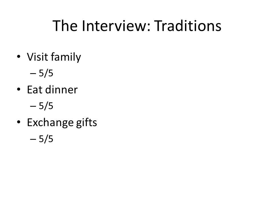 The Interview: Traditions Visit family – 5/5 Eat dinner – 5/5 Exchange gifts – 5/5