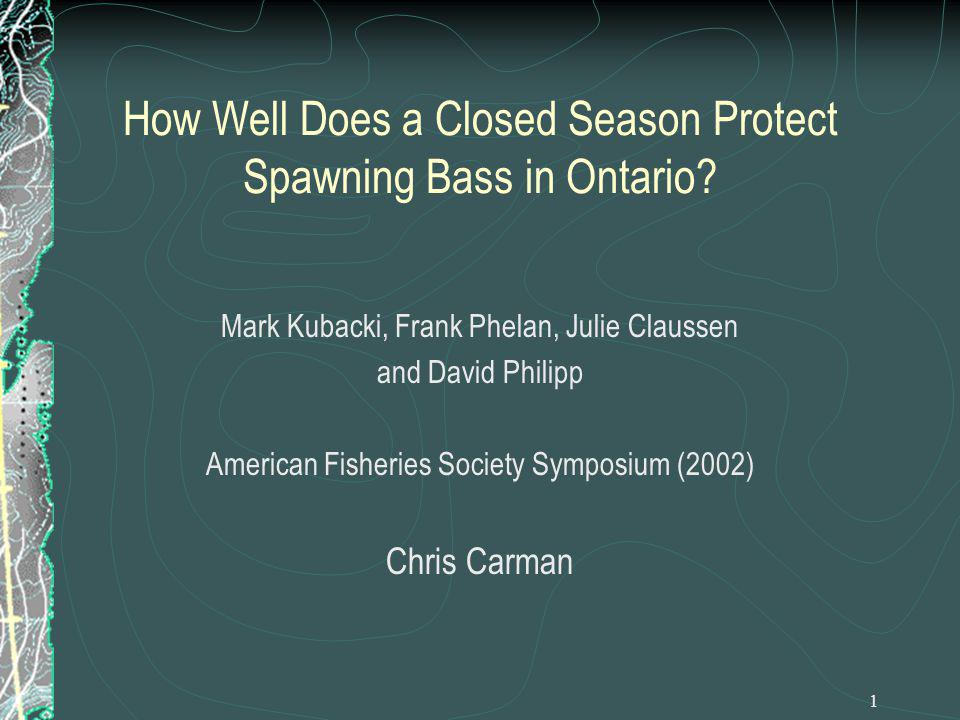1 How Well Does a Closed Season Protect Spawning Bass in Ontario? Mark Kubacki, Frank Phelan, Julie Claussen and David Philipp American Fisheries Soci