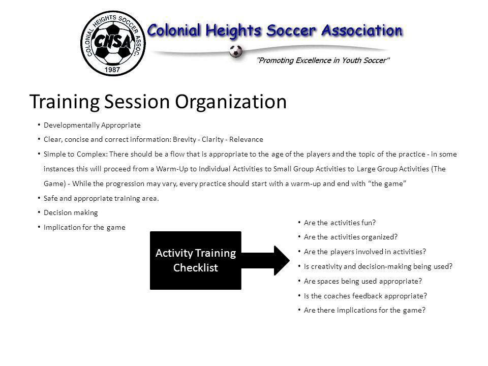 Training Session Organization Developmentally Appropriate Clear, concise and correct information: Brevity - Clarity - Relevance Simple to Complex: There should be a flow that is appropriate to the age of the players and the topic of the practice - in some instances this will proceed from a Warm-Up to Individual Activities to Small Group Activities to Large Group Activities (The Game) - While the progression may vary, every practice should start with a warm-up and end with the game Safe and appropriate training area.