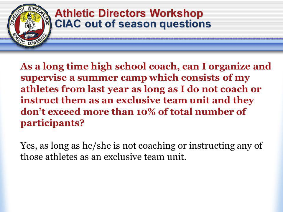 Athletic Directors Workshop CIAC out of season questions As a long time high school coach, can I organize and supervise a summer camp which consists of my athletes from last year as long as I do not coach or instruct them as an exclusive team unit and they dont exceed more than 10% of total number of participants.