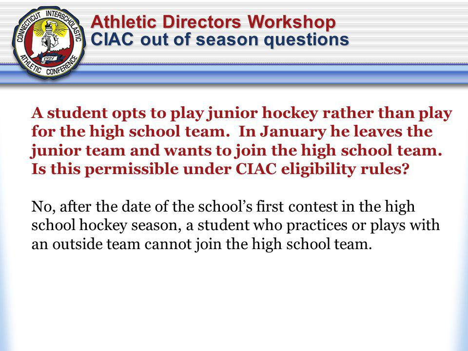 Athletic Directors Workshop CIAC out of season questions A student opts to play junior hockey rather than play for the high school team.