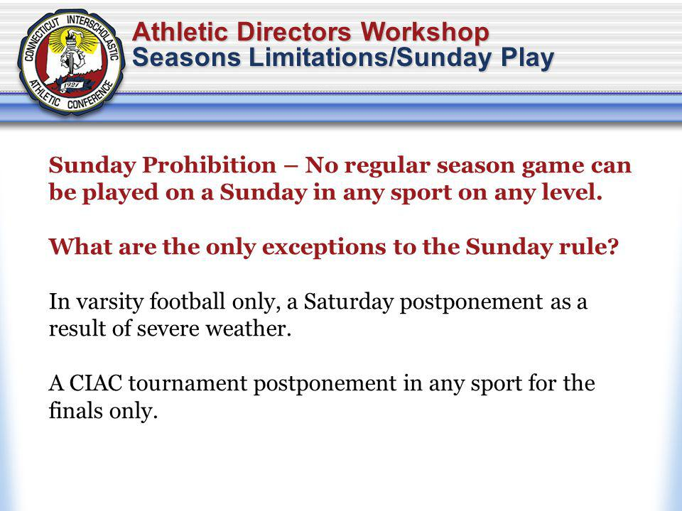 Athletic Directors Workshop Seasons Limitations/Sunday Play Sunday Prohibition – No regular season game can be played on a Sunday in any sport on any level.