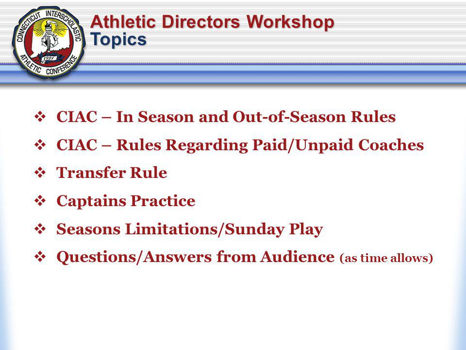 Athletic Directors Workshop CIAC – In Season and Out-of-Season Rules CIAC – Rules Regarding Paid/Unpaid Coaches Transfer Rule Captains Practice Seasons Limitations/Sunday Play Questions/Answers from Audience (as time allows) Topics