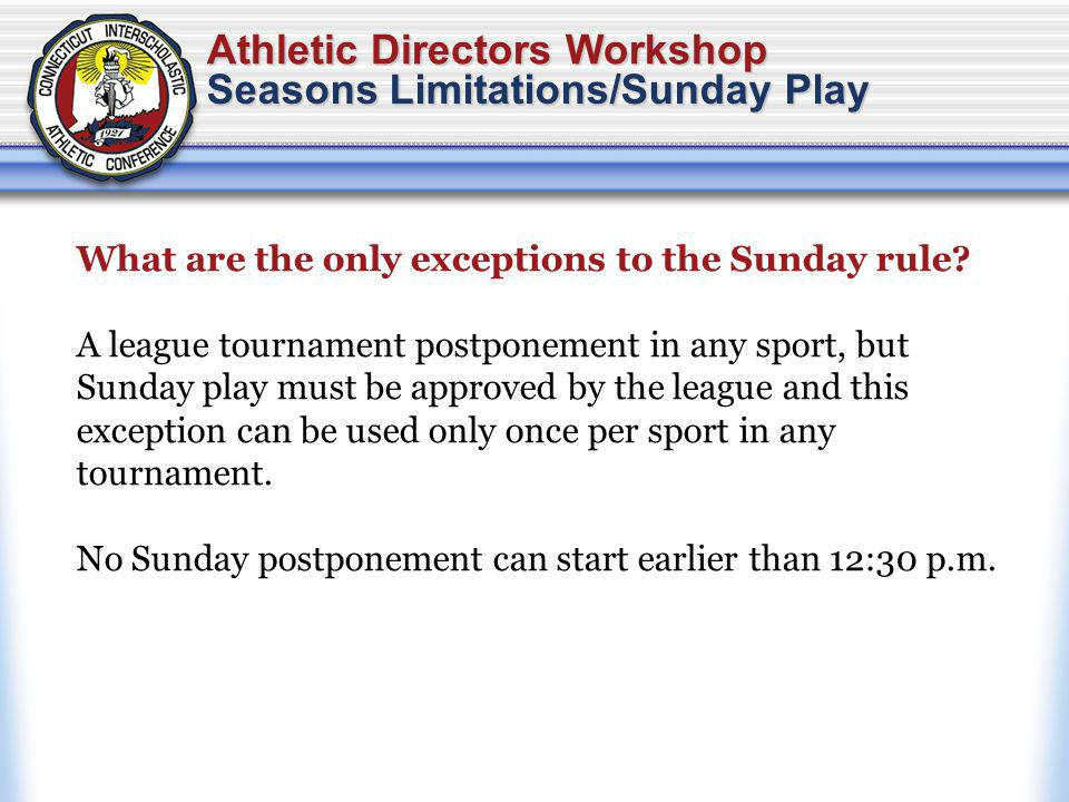 Athletic Directors Workshop Seasons Limitations/Sunday Play What are the only exceptions to the Sunday rule.