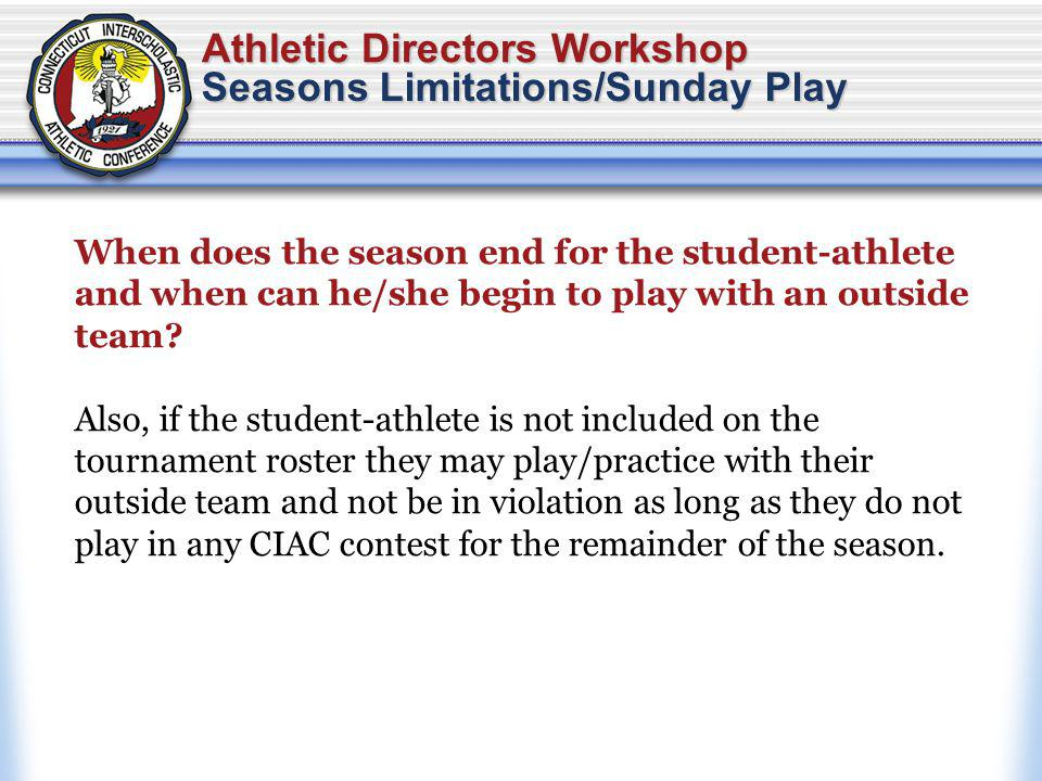 Athletic Directors Workshop Seasons Limitations/Sunday Play When does the season end for the student-athlete and when can he/she begin to play with an outside team.
