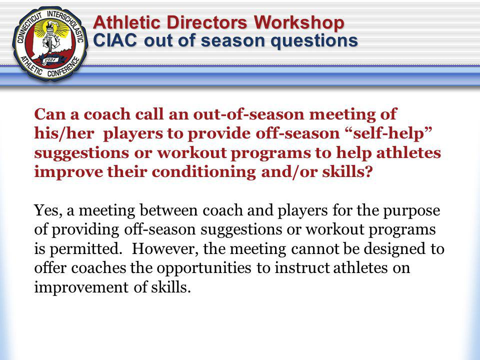 Athletic Directors Workshop CIAC out of season questions Can a coach call an out-of-season meeting of his/her players to provide off-season self-help suggestions or workout programs to help athletes improve their conditioning and/or skills.