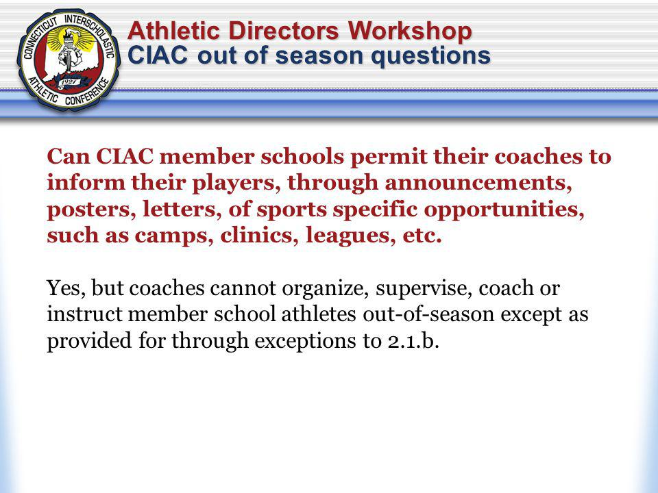 Athletic Directors Workshop CIAC out of season questions Can CIAC member schools permit their coaches to inform their players, through announcements, posters, letters, of sports specific opportunities, such as camps, clinics, leagues, etc.