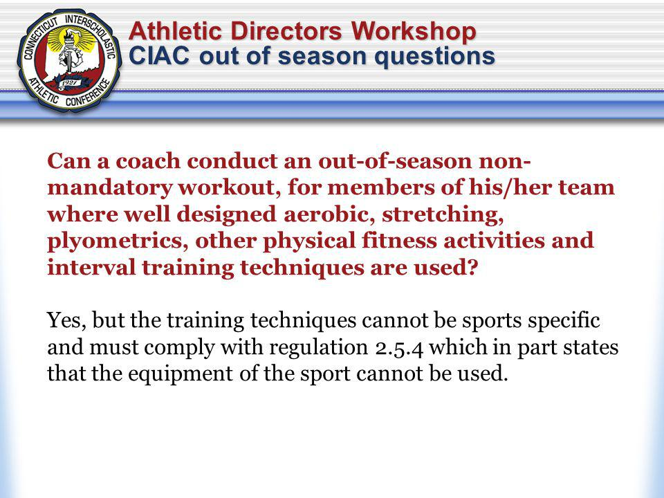 Athletic Directors Workshop CIAC out of season questions Can a coach conduct an out-of-season non- mandatory workout, for members of his/her team where well designed aerobic, stretching, plyometrics, other physical fitness activities and interval training techniques are used.