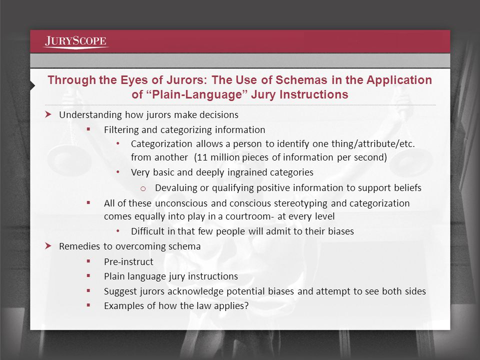 Through the Eyes of Jurors: The Use of Schemas in the Application of Plain-Language Jury Instructions Understanding how jurors make decisions Filtering and categorizing information Categorization allows a person to identify one thing/attribute/etc.
