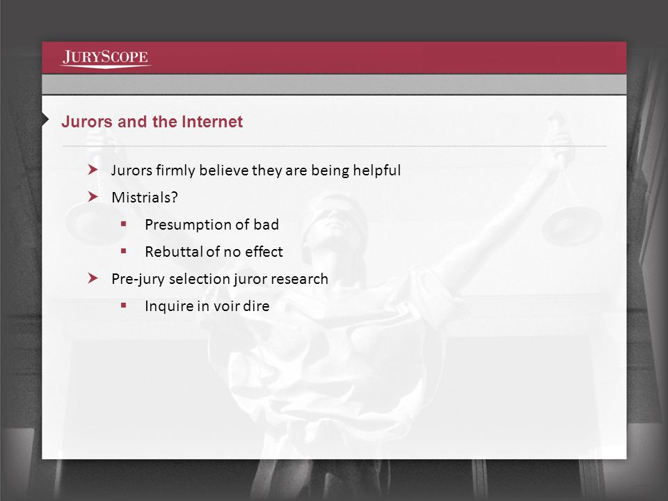Jurors and the Internet Jurors firmly believe they are being helpful Mistrials.