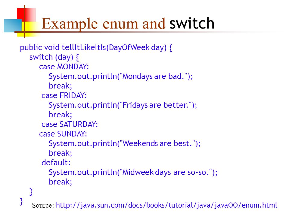 Example enum and switch public void tellItLikeItIs(DayOfWeek day) { switch (day) { case MONDAY: System.out.println( Mondays are bad. ); break; case FRIDAY: System.out.println( Fridays are better. ); break; case SATURDAY: case SUNDAY: System.out.println( Weekends are best. ); break; default: System.out.println( Midweek days are so-so. ); break; } Source: http://java.sun.com/docs/books/tutorial/java/javaOO/enum.html