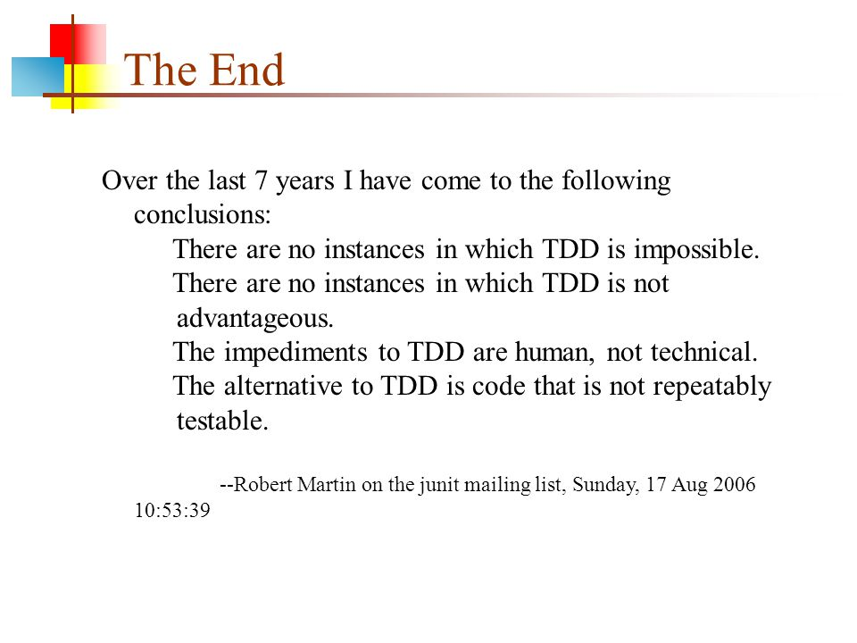 The End Over the last 7 years I have come to the following conclusions: There are no instances in which TDD is impossible.