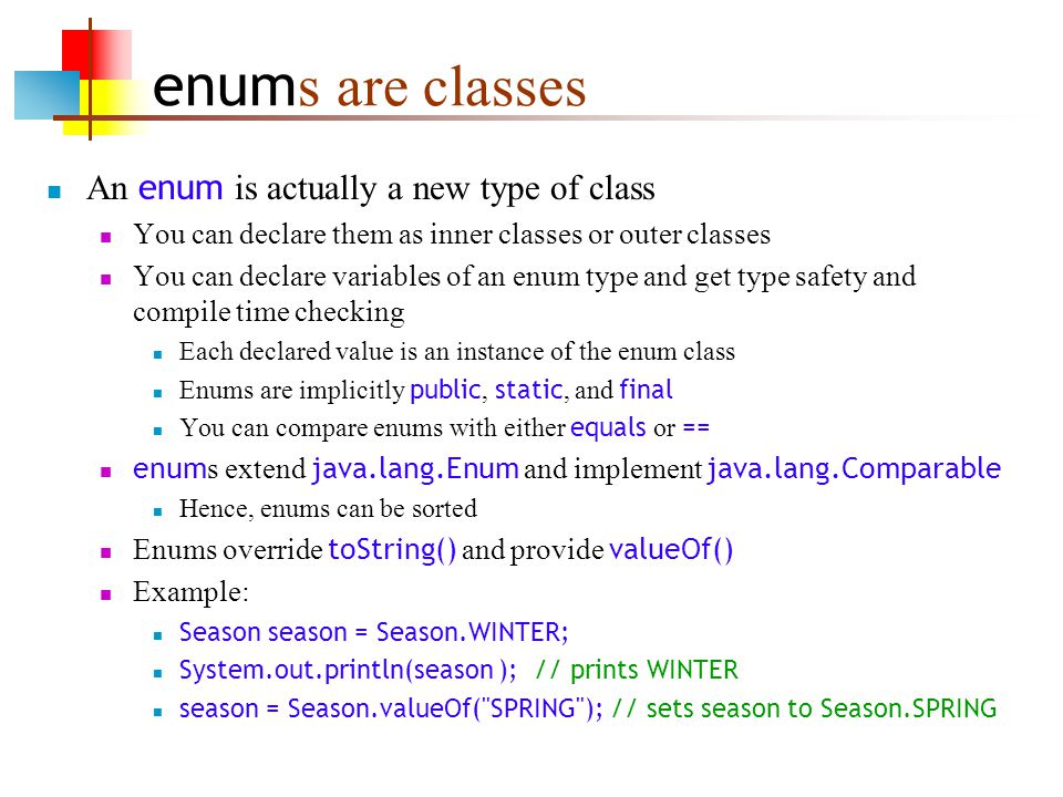 enum s are classes An enum is actually a new type of class You can declare them as inner classes or outer classes You can declare variables of an enum type and get type safety and compile time checking Each declared value is an instance of the enum class Enums are implicitly public, static, and final You can compare enums with either equals or == enum s extend java.lang.Enum and implement java.lang.Comparable Hence, enums can be sorted Enums override toString() and provide valueOf() Example: Season season = Season.WINTER; System.out.println(season ); // prints WINTER season = Season.valueOf( SPRING ); // sets season to Season.SPRING