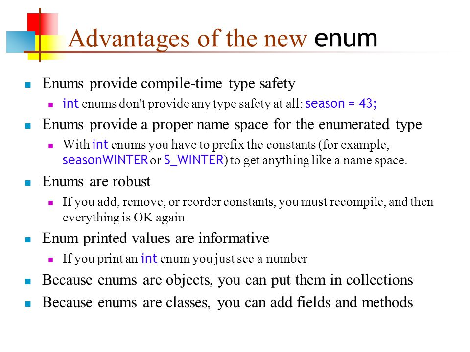 Advantages of the new enum Enums provide compile-time type safety int enums don t provide any type safety at all: season = 43; Enums provide a proper name space for the enumerated type With int enums you have to prefix the constants (for example, seasonWINTER or S_WINTER ) to get anything like a name space.