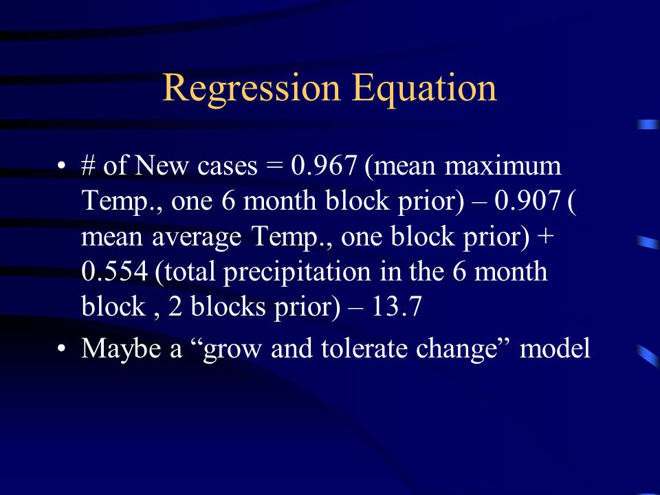 Regression Equation # of New cases = 0.967 (mean maximum Temp., one 6 month block prior) – 0.907 ( mean average Temp., one block prior) + 0.554 (total precipitation in the 6 month block, 2 blocks prior) – 13.7 Maybe a grow and tolerate change model