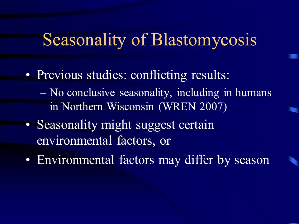 Seasonality of Blastomycosis Previous studies: conflicting results: –No conclusive seasonality, including in humans in Northern Wisconsin (WREN 2007) Seasonality might suggest certain environmental factors, or Environmental factors may differ by season