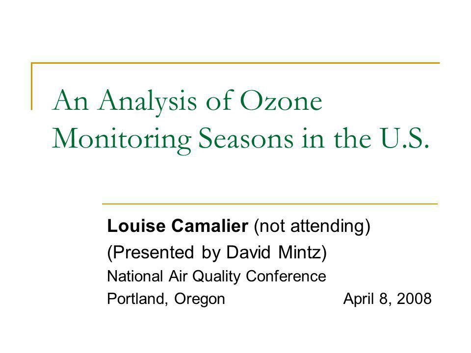 An Analysis of Ozone Monitoring Seasons in the U.S. Louise Camalier (not attending) (Presented by David Mintz) National Air Quality Conference Portlan