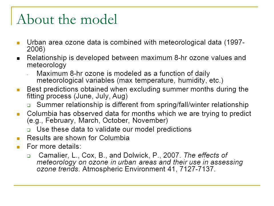 About the model Urban area ozone data is combined with meteorological data (1997- 2006) Relationship is developed between maximum 8-hr ozone values and meteorology - Maximum 8-hr ozone is modeled as a function of daily meteorological variables (max temperature, humidity, etc.) Best predictions obtained when excluding summer months during the fitting process (June, July, Aug) Summer relationship is different from spring/fall/winter relationship Columbia has observed data for months which we are trying to predict (e.g., February, March, October, November) Use these data to validate our model predictions Results are shown for Columbia For more details: Camalier, L., Cox, B., and Dolwick, P., 2007.