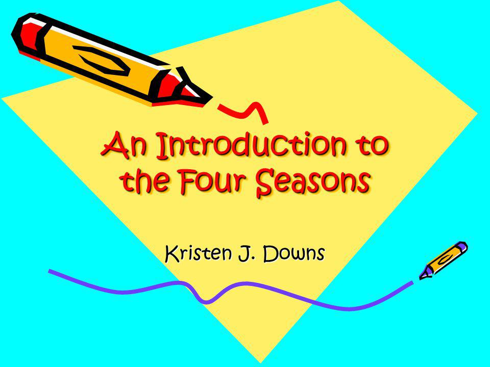 An Introduction to the Four Seasons Kristen J. Downs
