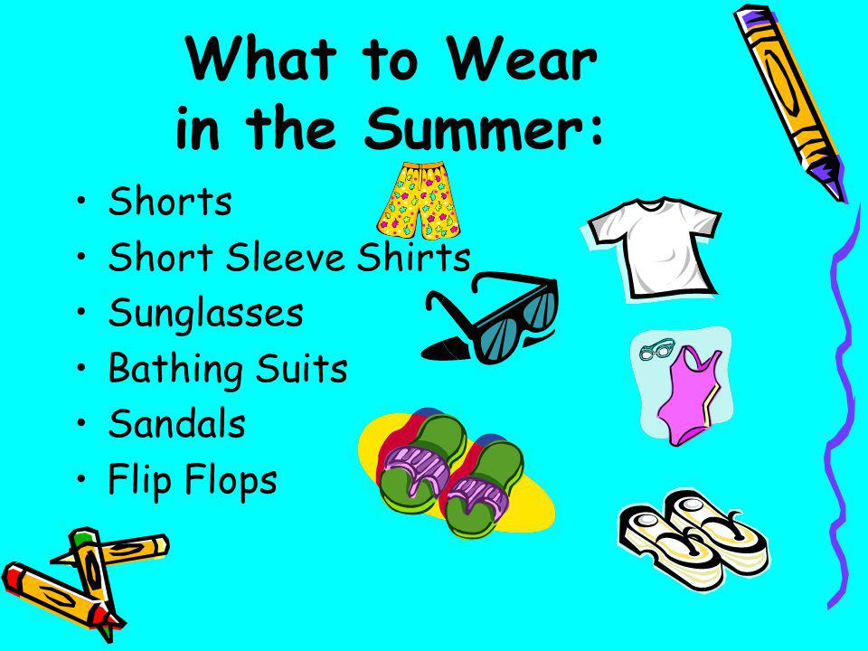 What to Wear in the Summer: Shorts Short Sleeve Shirts Sunglasses Bathing Suits Sandals Flip Flops