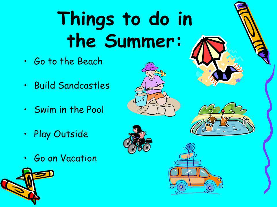 Things to do in the Summer: Go to the Beach Build Sandcastles Swim in the Pool Play Outside Go on Vacation