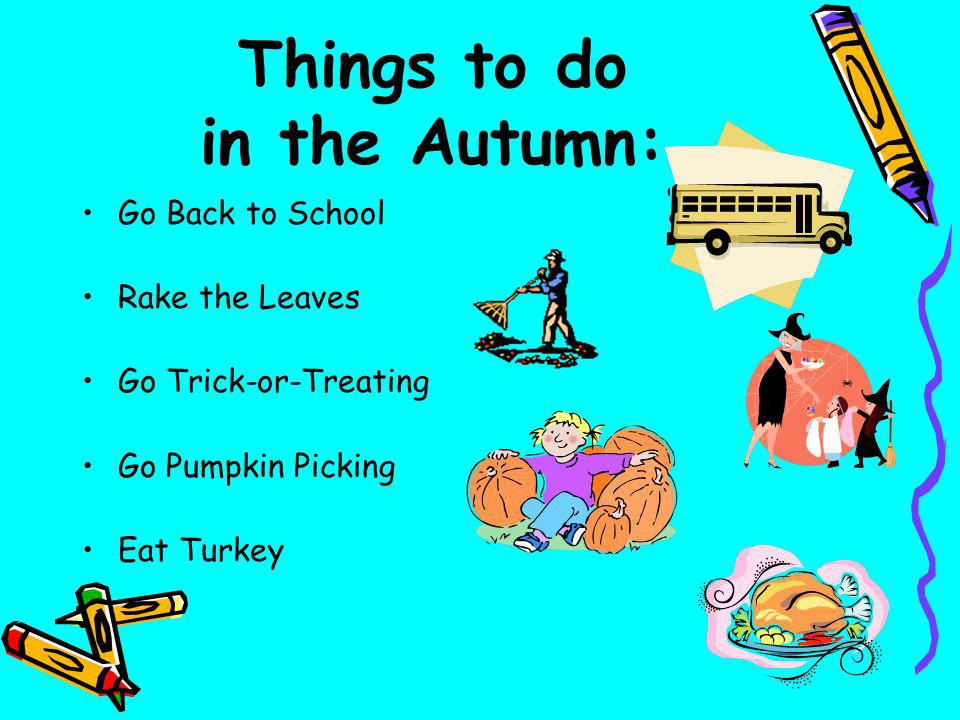 Things to do in the Autumn: Go Back to School Rake the Leaves Go Trick-or-Treating Go Pumpkin Picking Eat Turkey