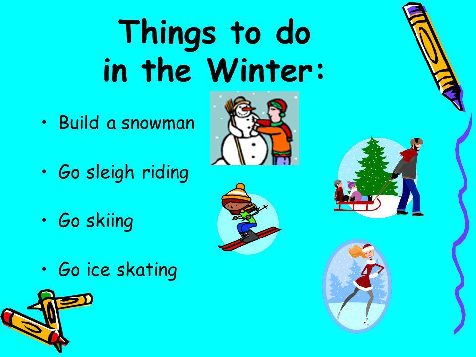 Things to do in the Winter: Build a snowman Go sleigh riding Go skiing Go ice skating